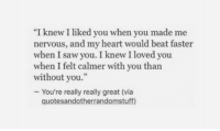 """Saw, Heart, and Via: """"I knew I liked you when you made me  nervous, and my heart would beat faster  when I saw you. I knew I loved you  when I felt calmer with you than  without you.""""  - You're really really great (via  quotesandotherrandomstuff)"""