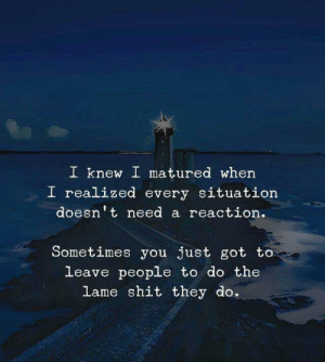 Every Situation: I knew I matured when  I realized every situation  doesn't need a reaction  Sometimes you just got to  leave people to do the  lame shit they do.