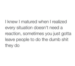 Every Situation: I knew I matured when I realized  every situation doesn't need a  reaction, sometimes you just gotta  leave people to do the dumb shit  they do