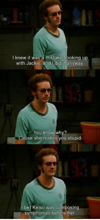😂: I knew it was a mistake hooking up  with Jackie, and did it anyway  You know why?  Cause she makes you stupid  bet Kelso was composing  symphonies before her 😂