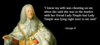 """Cheating Wife Memes: """"I knew my wife was cheating on me  when she said she was at the market  with her friend Lady Timple but Lady  Timple was lying right next to me smh""""  George II"""