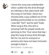 """America, Dude, and Shit: I knew this song was unbelievable  when i pulled into the drive through  at a Wendys a few years back with  this song on full blast. About two  minutes later, a guy walked out of the  building and knocked on my window.  I was like """"Yea?"""" and he said """"Dude.  What song is this, this shit is  amazing! half the people inside are  jamming to this."""" Ever since that day i  play this song at every drive-through.  Not for me, but for everyone in  america who have not been fortunate  enough to hear it.  Eternl Rayne 2 years ago  837  41"""