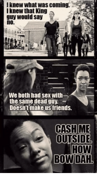 Memes, 🤖, and Bow: i knew what Was coming.  I knew that King  guy would say  no.  MWe both had sex With  the same dead guy.  Doesn't make friends.  CASH ME  OUTSIDE  HOW  BOW DAH ~Daryl~