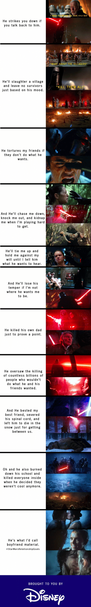 """Relationships according to Disney: """"I KNEW YOU BEFORE YOU WERE KYLO REN""""  He strikes you down if  you talk back to him.  """"WHAT ABOUT THE VILLAGERS""""  He'll slaughter a village  and leave no survivors  """"KILL THEM ALL""""  just based on his mood.  He tortures my friends if  they don't do what he  wants.  And He'll chase me down,  knock me out, and kidnap  me when l'm playing hard  to get.  He'll tie me up and  hold me against my  will until I tell him  what he wants to hear.  And He'll lose his  temper if l'm not  where he wants me  to be.  He killed his own dad  just to prove a point.  He oversaw the killing  of countless billions of  people who wouldn't  do what he and his  friends wanted.  And He bested my  best friend, severed  his spinal cord, and  left him to die in the  snow just for getting  between us.  Oh and he also burned  down his school and  killed everyone inside  when he decided they  weren't cool anymore.  He's what l'd call  boyfriend material.  # StarWarsRelationshipGoals  BROUGHT TO YOU BY  SISNEY Relationships according to Disney"""