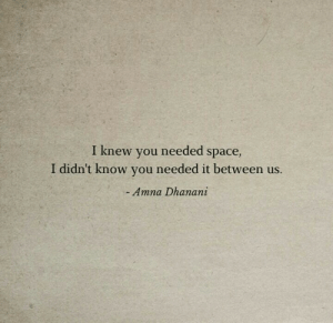 i-didnt-know: I knew you needed space,  I didn't know you needed it between us.  - Amna Dhanani