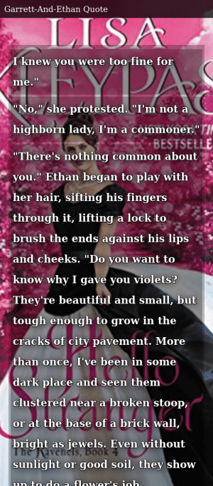 "SIZZLE: I knew you were too fine for me."" ""No,"" she protested. ""I'm not a highborn lady, I'm a commoner."" ""There's nothing common about you."" Ethan began to play with her hair, sifting his fingers through it, lifting a lock to brush the ends against his lips and cheeks. ""Do you want to know why I gave you violets? They're beautiful and small, but tough enough to grow in the cracks of city pavement. More than once, I've been in some dark place and seen them clustered near a broken stoop, or at the base of a brick wall, bright as jewels. Even without sunlight or good soil, they show up to do a flower's job."