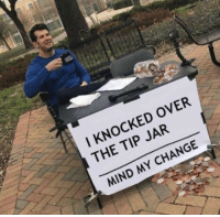 I see some change around here: I KNOCKED OVER  THE TIP JAR  MIND MY CHANGE I see some change around here