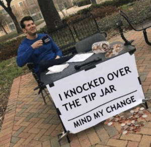Dank, Memes, and Target: I KNOCKED OVER  THE TIP JAR  MIND MY CHANGE I see some change around here by Phillydillycheese MORE MEMES