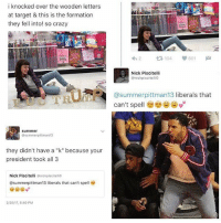 "made a collage of some posts I came across. idc whether you support him or not, note the satire of the tweets, and don't bitch in the comments of my post please. it's not a political debate.: i knocked over the wooden letters  at target & this is the formation  they fell into! so crazy  t 104 V 601  M  Nick Piscitelli  @nickpiscitellio  Da @summer pittman 13  berals that  can't spell  Summer  @summer pittman13  they didn't have a ""k"" because your  president took all 3  Nick Piscitelli anickpiscitellio  Osummerpittman13 liberals that can't spell made a collage of some posts I came across. idc whether you support him or not, note the satire of the tweets, and don't bitch in the comments of my post please. it's not a political debate."