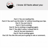 Be Like, Facts, and Meme: I know 1O facts about you:  Fact 1: You are reading this.  Fact 2: You can't say the letter 'm' without touching your lips.  Fact 3: You just tried it.  Fact 4: You're smiling.  Fact 6: You're smiling or laughing again.  Fact 7: You didn't notice I missed fact 5.  Fact 8: You just checked it.  Fact 9: You're smiling again.  Fact 10: You like this and you're going to rate or comment.. Twitter: BLB247 Snapchat : BELIKEBRO.COM belikebro sarcasm meme Follow @be.like.bro