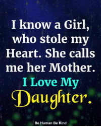 Love, Memes, and Girl: I know a Girl,  who stole my  Heart. She calls  me her Mother.  I Love Mv  Daughter  Be Human Be Kind I Love My Daughter <3