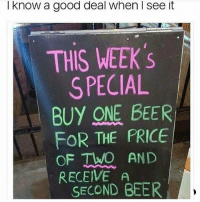 Tag someone who'd fall for it 😂😂😂: I know a good deal when I see it  THIS WEEK 's  SPECIAL  BUY ONE BEER  FOR THE PRICE  OF TWO AND  RECEIVE A  SECOND BEER Tag someone who'd fall for it 😂😂😂