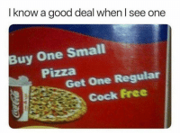 Memes, Pizza, and Snapchat: I know a good deal when l see one  Buy One Small  Pizza  Get One Regular  Cock Free Add us on Snapchat : DankMemesGang 😏😏👌👌