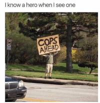 Dank, 🤖, and Hero: I know a hero when I see one  COPS  AHEAD