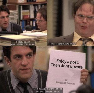 Post, What, and Scum: I KNOW ABOUT  YOUR DIABOLICAL PLAN.  WHAT? DIABOLICAL PLAN?  a valid username  Enjoy a post,  Then dont upvote.  by  Dwight K. Schrute  -I FOUND A COPY OF IT  IN THE COPIER TRAY. The scum that would do that.