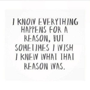 Reason, Net, and For: I KNOW EVERYIHING  HAPPENS FOR A  REASON, BUT  SONETIMES I WISH  I KNEW WHAI THA  REASON WAS https://iglovequotes.net/