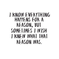 http://iglovequotes.net/: I KNOW EVERYTHING  HAPPENS FOR A  REASON, BUI  SOMETIMES I WISH  I KNEW WHAT THAT  REASON WAS http://iglovequotes.net/