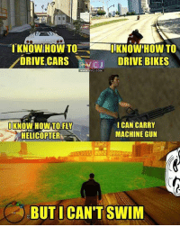 Cars, Logic, and Memes: I KNOW HOW TO-,-  DRIVE CARS VCJ  KNOW HOW TO  DRIVE CARS C D  c DRIVE BIKES  wwW.RVCJ.COM  IKNOW HOW TO FLY  HELICOPTER  ICAN CARRY  MACHINE GUN  BUTICAN'TSWIM GTA Logic!😂😂 rvcjinsta