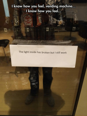 srsfunny:It's Broken: I know how you feel, vending machine.  ..  know how you feel...  C5  CT  The light inside has broken but I still work  D4  05 srsfunny:It's Broken