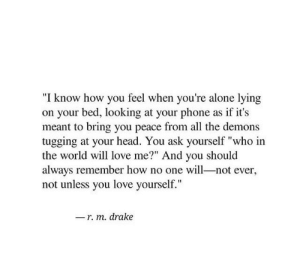 "Being Alone, Drake, and Head: ""I know how you feel when you're alone lying  on your bed, looking at your phone as if it's  meant to bring you peace from all the demons  tugging at your head. You ask yourself ""who in  the world will love me?"" And you should  always remember how no one will-not ever,  not unless you love yourself.""  r. m. drake"