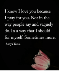 i love you because: I know I love you because  I pray for you. Not in the  way people say and vaguely  do. In a way that I should  for myself. Sometimes more.  -Sonya Teclai