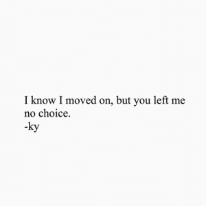 You, I Know, and  No: I know I moved on, but you left me  no choice.  -ky