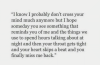 "Cross, Heart, and Hope: ""I know I probably don't cross your  mind much anymore but I hope  someday you see something that  reminds you of me and the things we  use to spend hours talking about at  night and then your throat gets tight  and your heart skips a beat and you  finally miss me back.""  35"