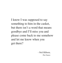 please come back: I know I was supposed to say  something to him in the casket,  but there isn't a word that means  goodbye and I'll miss you and  please come back to me somehow  and let me know when you  get there?  Neil Hilborn,  The Future