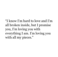 """Love, All, and You: """"I know I'm hard to love and I'm  all broken inside, but I promise  you, I'm loving you with  everything I am. I'm loving you  with all my pieces."""""""