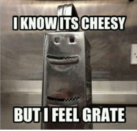 Cheesy: I KNOW ITS CHEESY  BUT I FEEL  GRATE