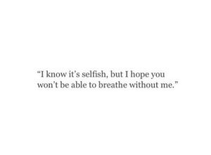 "Hope, You, and I Know: ""I know it's selfish, but I hope you  won't be able to breathe without me."""