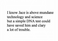 Mundane technology could have helped ~IsabelleLewis: I know Jace is above mundane  technology and science  but a simple DNA test could  have saved him and clary  a lot of trouble. Mundane technology could have helped ~IsabelleLewis