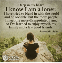 Disappointed, Family, and Friends: I know l amm a loner  I know I am a loner.  I have tried to blend in with the world  and be sociable, but the more people  I meet the more disappointed I am  so I've learned to enjoy myself, my  family and a few good friends.  -Steven Aitchison  STEVEN  SAU AITCHISON Who can relate? . . . . . . . . inspirationalquotes quotes positivethinking inspiration motivation quotesoftheday instaquotes sayings words quotation motivationalquotes lifequotes qotd quotestagram lifecoach inspire positivity positivethoughts life like love follow
