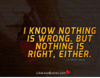 I know nothing is wrong. But nothing is right, either.: I KNOW NOTHING  IS WRONG. BUT  NOTHING IS  RIGHT, EITHER  Prakhar Sahay  Like Love Quotes.com I know nothing is wrong. But nothing is right, either.
