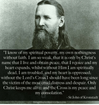 """Alive, Cross, and Heart: """"I know of my spiritual poverty, my own nothingness  without faith. I am so weak, that it is only by Christ's  name that I live and obtain peace, that I rejoice and my  heart expands, whilst without Him I am spiritually  dead, I am troubled, and my heart is oppressed;  without the Lord's Cross I should have been long since  the victim of the most cruel distress and despair. Only  Christ keeps me alive: and the Cross is my peace and  my consolation.  - St John of Kronstadt  throughthcgraccofgod.wordpress.com"""