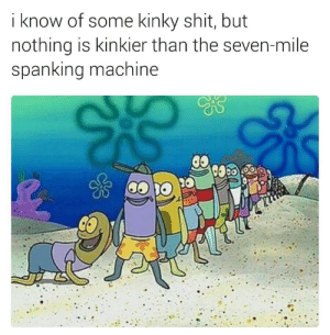 Shit, Seven, and Next: i know of some kinky shit, but  nothing iS kinkier than the seven-mile  Spanking machine Next!