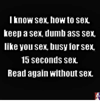 Sex Meme: I know Sex, hoWto Sex,  Keep a Sex, dumb ass Sex,  like you Sex, busy for Sex,  15 seconds sex.  Read again Without Sex.