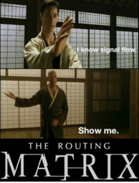 Neo the Engineer (xpost from r/audioengineering): I know signal flow.  Show me.  THE ROUTING  MATRIX Neo the Engineer (xpost from r/audioengineering)