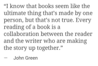 """Books, True, and Book: """"I know that books seem like the  ultimate thing that's made by one  person, but that's not true. Every  reading of a book is a  collaboration between the reader  and the writer who are making  the story up together.""""  -John Green  35"""