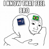 that feel: I KNOW THAT FEEL  BRO