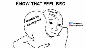 Memes, Liverpool F.C., and Barca: I KNOW THAT FEEL BRO  Barca vs  Roma  Barca vs  Liverpool  TrollFootball  O TheFootballTroll https://t.co/Lf3Iwo903Z
