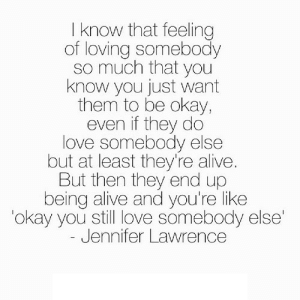 http://iglovequotes.net/: I know that feeling  of loving somebody  so much that you  know you just want  them to be okay,  even if they do  love somebody else  but at least they're alive.  But then they end up  being alive and you're like  okay you still love somebody else  Jennifer Lawrence http://iglovequotes.net/