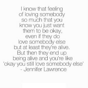 Alive, Jennifer Lawrence, and Love: I know that feeling  of loving somebody  so much that you  know you just want  them to be okay,  even if they do  love somebody else  but at least they're alive  But then they end up  being alive and you're like  okay you still love somebody else'  Jennifer Lawrence https://iglovequotes.net/