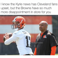 "News, Nfl, and Sports: I know the Kyrie news has Cleveland fans  know the Kyrie news has Cleveland fans  upset, but the Browns have so much  more disappointment in store for you  @FUNN  FLMEMES Cleveland fans: ""Boy this sports year finna be a breeze"" Sports year: ""No no no Big Fella"" @funniestnflmemez (I-B fb- blackadamshefter)"
