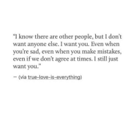 "Love, True, and Sad: ""I know there are other people, but I don't  want anyone else. I want you. Even whern  you're sad, even when you make mistakes,  even if we don't agree at times. I still just  want you.""  - (via true-love-is-everything)"