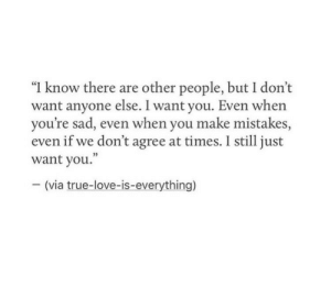 "Still Just: ""I know there are other people, but I don't  want anyone else. I want you. Even whern  you're sad, even when you make mistakes,  even if we don't agree at times. I still just  want you.""  - (via true-love-is-everything)"