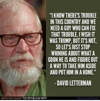 """The country is in desperate need of REAL leadership, and Trump's not it!  Like Americans Against The Republican Party to show where you stand!: """"I KNOW THERE'S TROUBLE  IN THIS COUNTRY AND WE  NEED A GUY WHO CAN FIX  THAT TROUBLE. I WISH IT  WAS TRUMP, BUT IT'S NOT,  SO LETS JUST STOP  WHINING ABOUT WHAT A  GOON HE IS AND FIGURE OUT  A WAY TO TAKE HIM ASIDE  AND PUT HIM IN A HOME.""""  -DAVID LETTERMAN  AMERICANS AGAINST THE REPUBLICAN PARTY  bit.ly stopthegop The country is in desperate need of REAL leadership, and Trump's not it!  Like Americans Against The Republican Party to show where you stand!"""