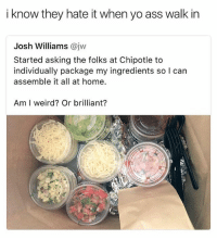 Ass, Bitch, and Chipotle: i know they hate it when yo ass walk in  Josh Williams @jvw  Started asking the folks at Chipotle to  individually package my ingredients so l can  assemble it all at home.  Am I weird? Or brilliant? Or you make your own fucking burito AT HOME BITCH 😂 • ➫➫ Follow @savagememesss for more posts daily