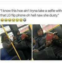 "👀😂😂😂: ""I know this hoe ain't tryna take a selfie with  that LG flip phone oh hell naw she dusty."" 👀😂😂😂"