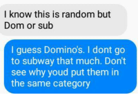 Subway, Domino's, and Guess: I know this is random but  Dom or sub  I guess Domino's. I dont go  to subway that much. Don't  see why youd put them in  the same category